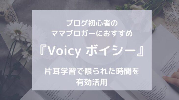 ブログ初心者のママブロガーにおすすめ『Voicy ボイシー』アプリで片耳学習。限られた時間を有効活用